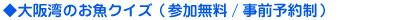 ◆大阪湾のお魚クイズ(参加無料/事前予約制)